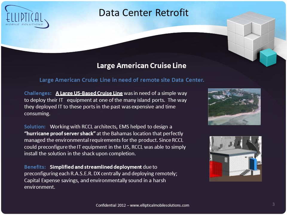 Data Center Retrofit 3 Large American Cruise Line Confidential 2012 – www.ellipticalmobilesolutions.com Challenges: A Large US-Based Cruise Line was in need of a simple way to deploy their IT equipment at one of the many island ports.