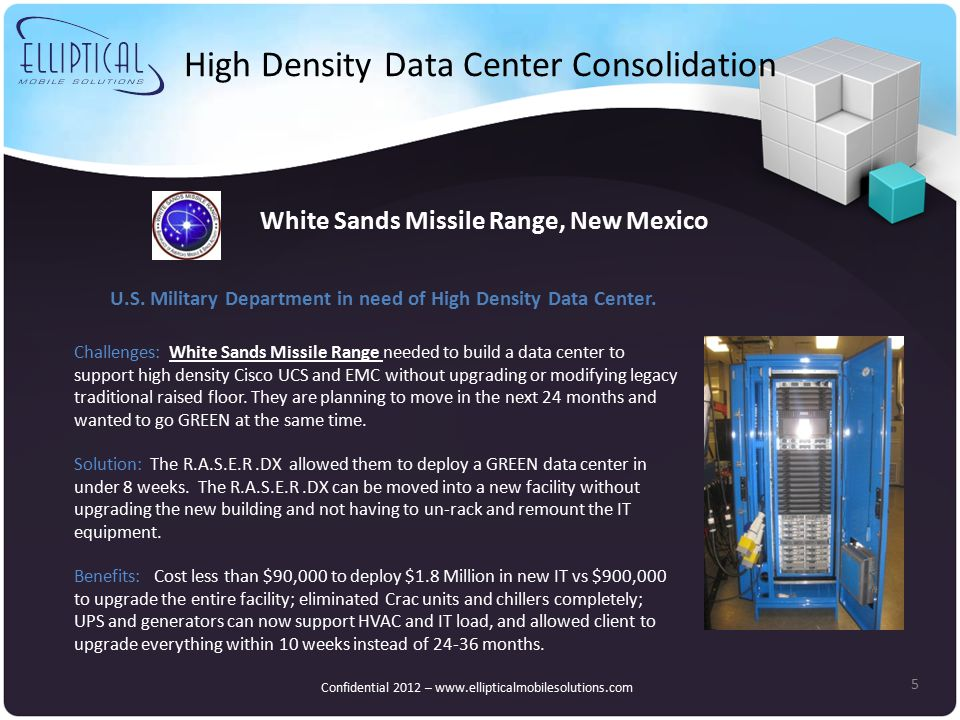 High Density Data Center Consolidation 5 White Sands Missile Range, New Mexico Challenges: White Sands Missile Range needed to build a data center to support high density Cisco UCS and EMC without upgrading or modifying legacy traditional raised floor.