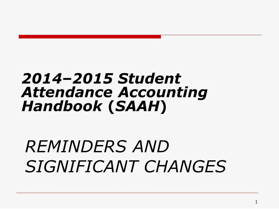 REMINDERS AND SIGNIFICANT CHANGES 2014–2015 Student Attendance Accounting Handbook (SAAH) 1