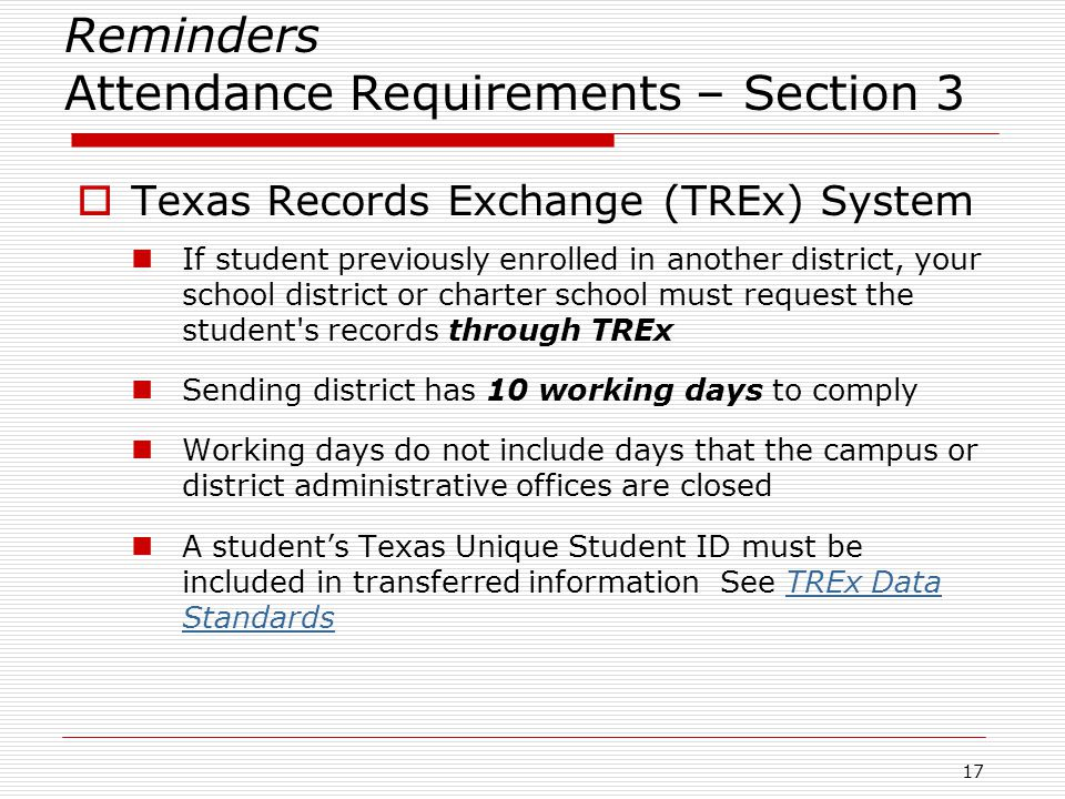 Reminders Attendance Requirements – Section 3  Texas Records Exchange (TREx) System If student previously enrolled in another district, your school district or charter school must request the student s records through TREx Sending district has 10 working days to comply Working days do not include days that the campus or district administrative offices are closed A student's Texas Unique Student ID must be included in transferred information See TREx Data StandardsTREx Data Standards 17