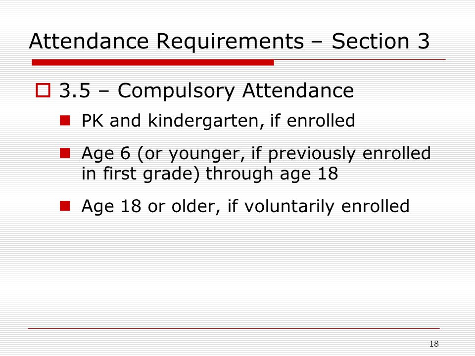 Attendance Requirements – Section 3  3.5 – Compulsory Attendance PK and kindergarten, if enrolled Age 6 (or younger, if previously enrolled in first grade) through age 18 Age 18 or older, if voluntarily enrolled 18