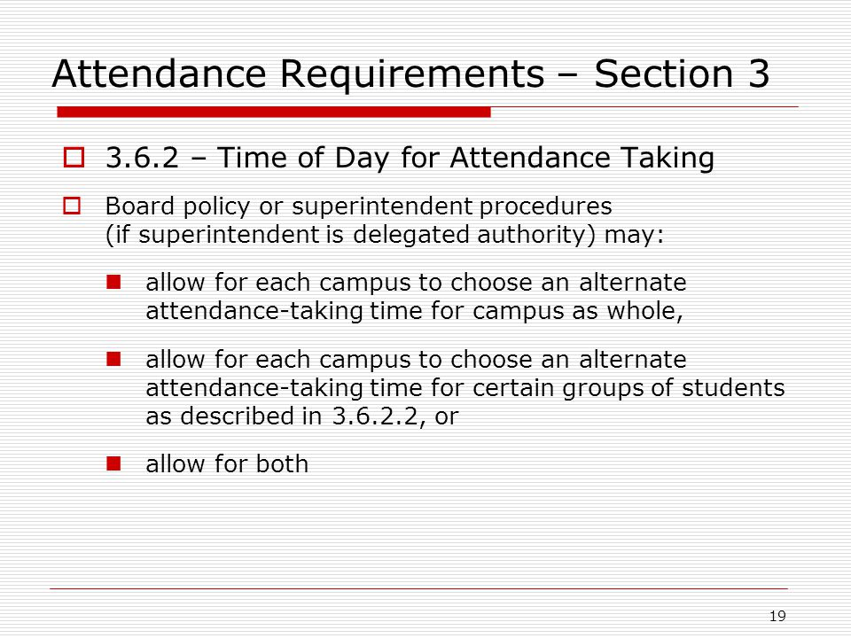 Attendance Requirements – Section 3  3.6.2 – Time of Day for Attendance Taking  Board policy or superintendent procedures (if superintendent is delegated authority) may: allow for each campus to choose an alternate attendance-taking time for campus as whole, allow for each campus to choose an alternate attendance-taking time for certain groups of students as described in 3.6.2.2, or allow for both 19