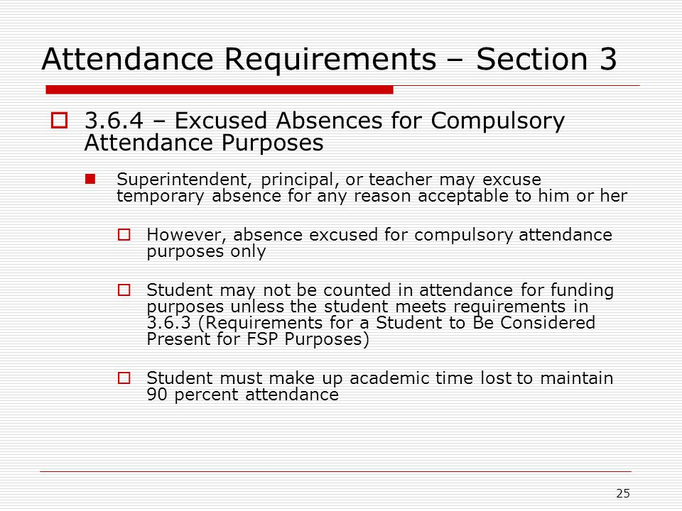 Attendance Requirements – Section 3  3.6.4 – Excused Absences for Compulsory Attendance Purposes Superintendent, principal, or teacher may excuse tem