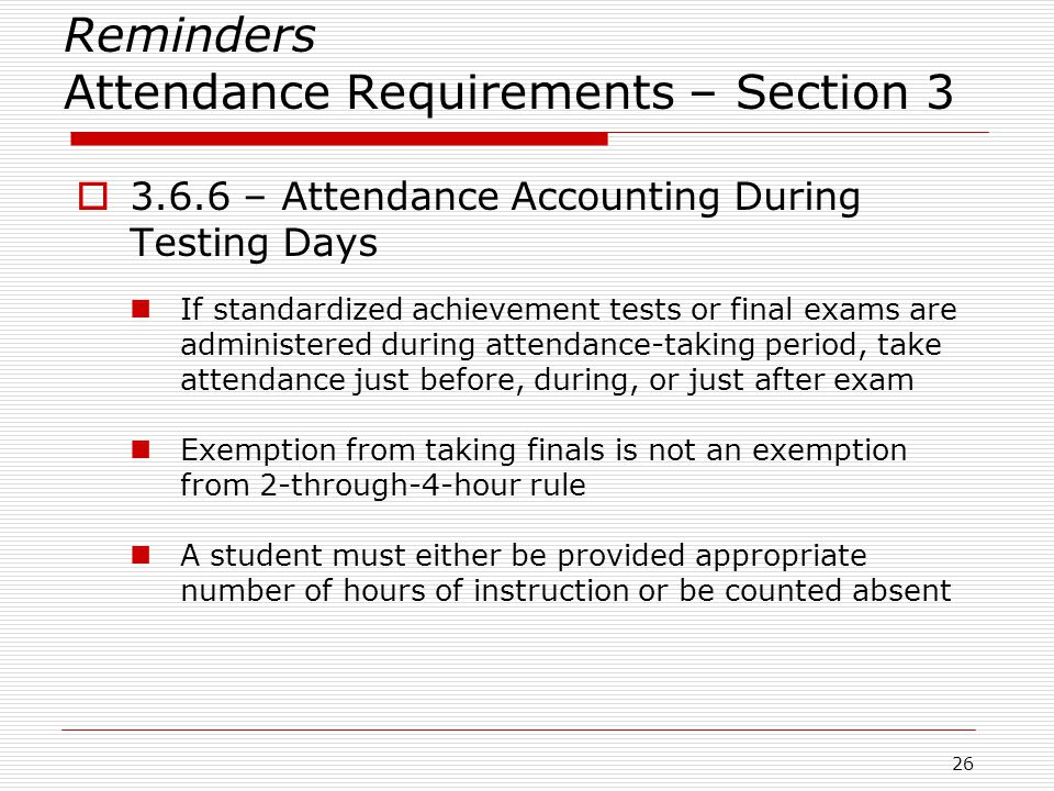 Reminders Attendance Requirements – Section 3  3.6.6 – Attendance Accounting During Testing Days If standardized achievement tests or final exams are administered during attendance-taking period, take attendance just before, during, or just after exam Exemption from taking finals is not an exemption from 2-through-4-hour rule A student must either be provided appropriate number of hours of instruction or be counted absent 26