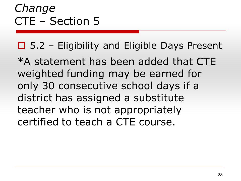 Change CTE – Section 5  5.2 – Eligibility and Eligible Days Present *A statement has been added that CTE weighted funding may be earned for only 30 consecutive school days if a district has assigned a substitute teacher who is not appropriately certified to teach a CTE course.