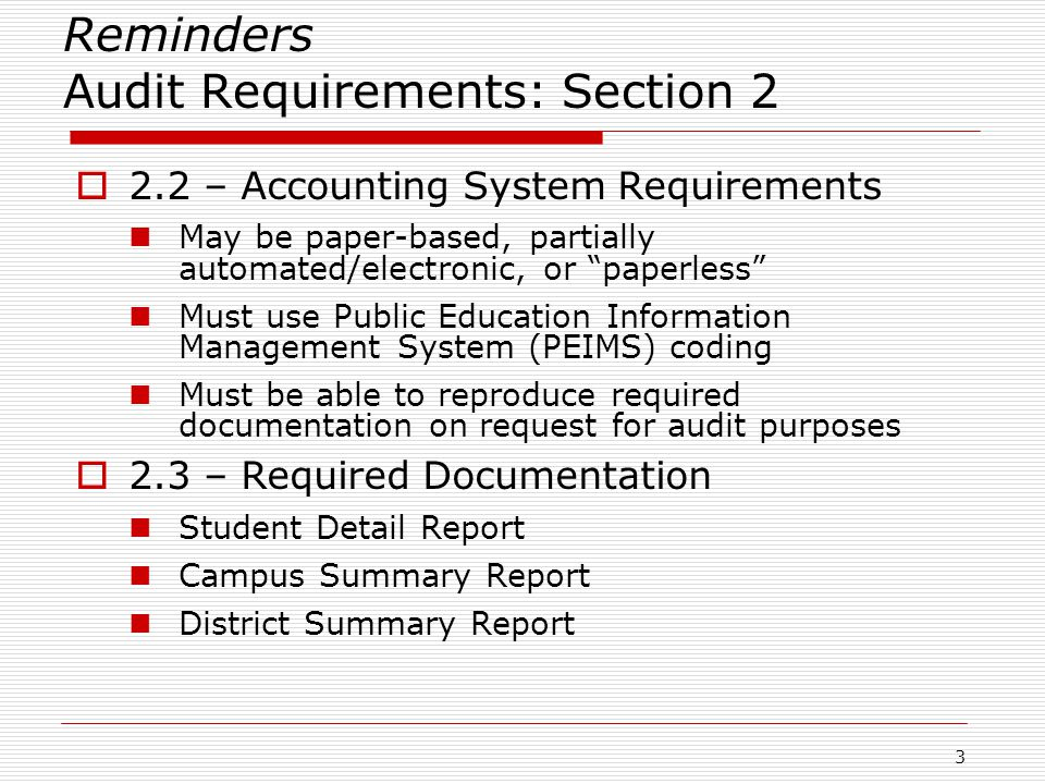 Reminders Audit Requirements: Section 2  2.2 – Accounting System Requirements May be paper-based, partially automated/electronic, or paperless Must use Public Education Information Management System (PEIMS) coding Must be able to reproduce required documentation on request for audit purposes  2.3 – Required Documentation Student Detail Report Campus Summary Report District Summary Report 3