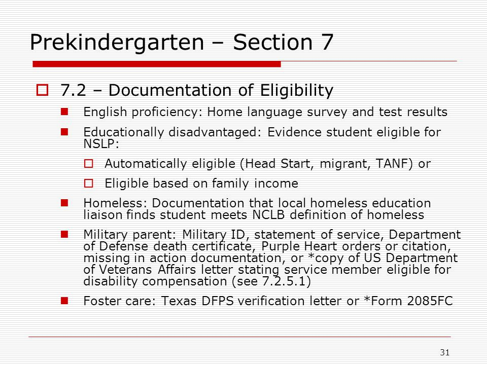 Prekindergarten – Section 7  7.2 – Documentation of Eligibility English proficiency: Home language survey and test results Educationally disadvantaged: Evidence student eligible for NSLP:  Automatically eligible (Head Start, migrant, TANF) or  Eligible based on family income Homeless: Documentation that local homeless education liaison finds student meets NCLB definition of homeless Military parent: Military ID, statement of service, Department of Defense death certificate, Purple Heart orders or citation, missing in action documentation, or *copy of US Department of Veterans Affairs letter stating service member eligible for disability compensation (see 7.2.5.1) Foster care: Texas DFPS verification letter or *Form 2085FC 31