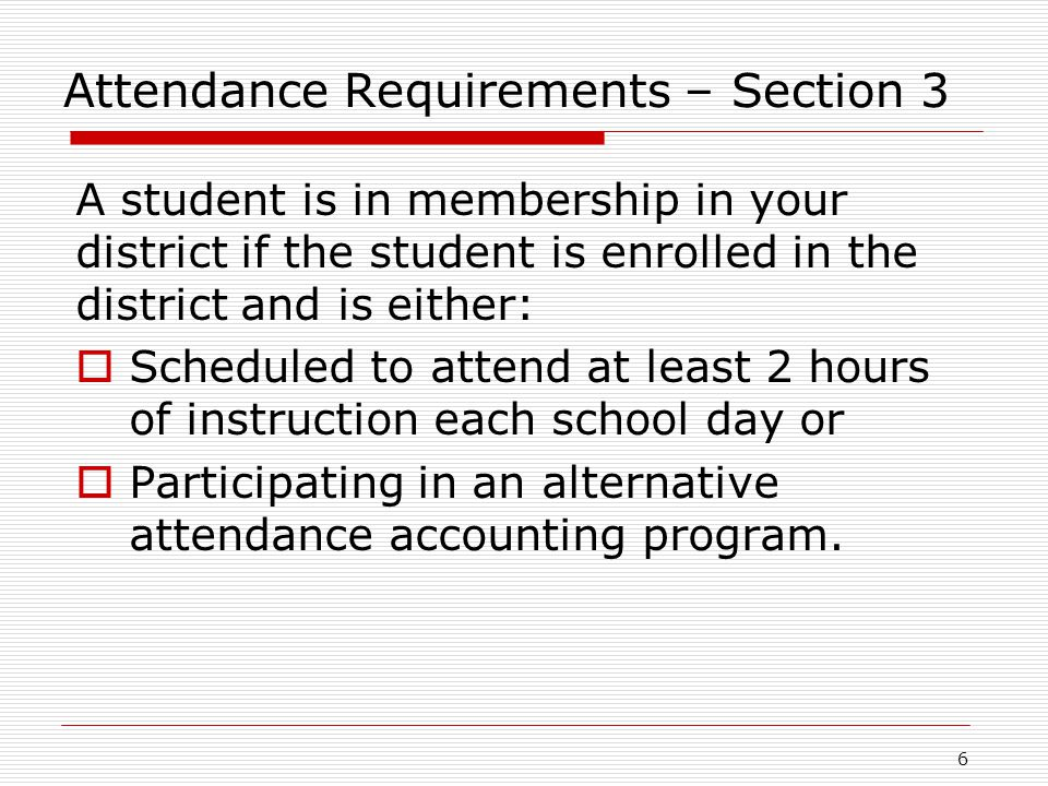 Attendance Requirements – Section 3 A student is in membership in your district if the student is enrolled in the district and is either:  Scheduled to attend at least 2 hours of instruction each school day or  Participating in an alternative attendance accounting program.