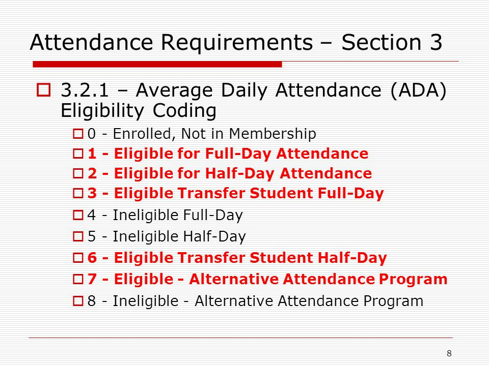 Attendance Requirements – Section 3  3.2.1 – Average Daily Attendance (ADA) Eligibility Coding  0 - Enrolled, Not in Membership  1 - Eligible for Full-Day Attendance  2 - Eligible for Half-Day Attendance  3 - Eligible Transfer Student Full-Day  4 - Ineligible Full-Day  5 - Ineligible Half-Day  6 - Eligible Transfer Student Half-Day  7 - Eligible - Alternative Attendance Program  8 - Ineligible - Alternative Attendance Program 8