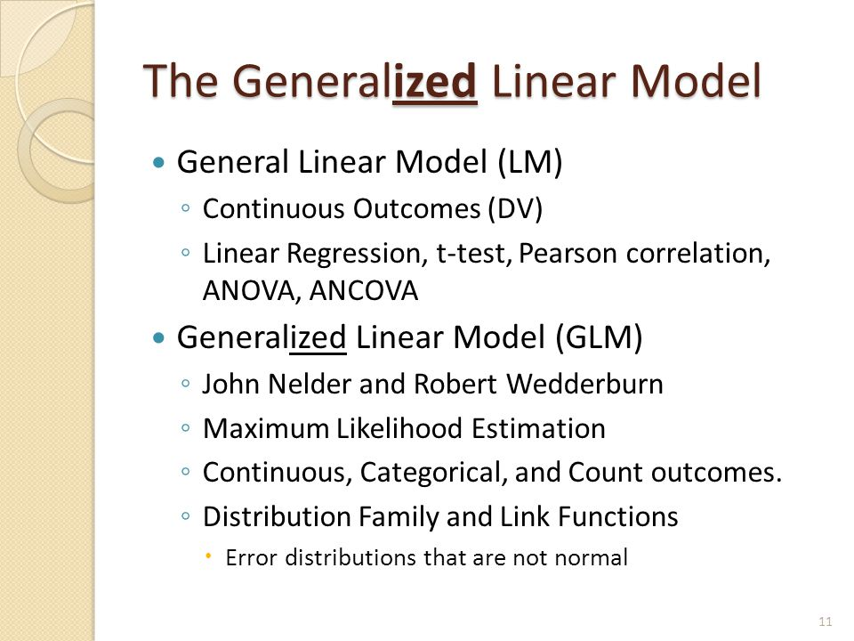 The Generalized Linear Model General Linear Model (LM) ◦ Continuous Outcomes (DV) ◦ Linear Regression, t-test, Pearson correlation, ANOVA, ANCOVA Generalized Linear Model (GLM) ◦ John Nelder and Robert Wedderburn ◦ Maximum Likelihood Estimation ◦ Continuous, Categorical, and Count outcomes.