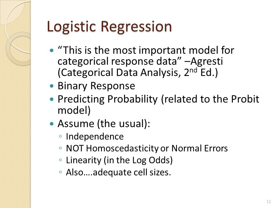Logistic Regression This is the most important model for categorical response data –Agresti (Categorical Data Analysis, 2 nd Ed.) Binary Response Predicting Probability (related to the Probit model) Assume (the usual): ◦ Independence ◦ NOT Homoscedasticity or Normal Errors ◦ Linearity (in the Log Odds) ◦ Also….adequate cell sizes.
