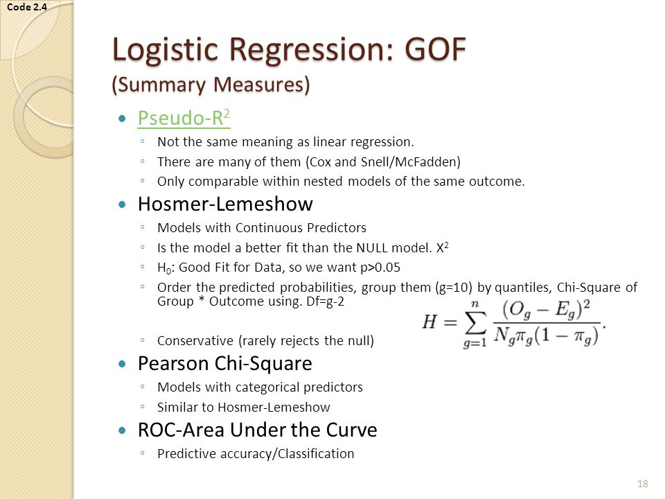 Logistic Regression: GOF (Summary Measures) Pseudo-R 2 Pseudo-R 2 ◦ Not the same meaning as linear regression.
