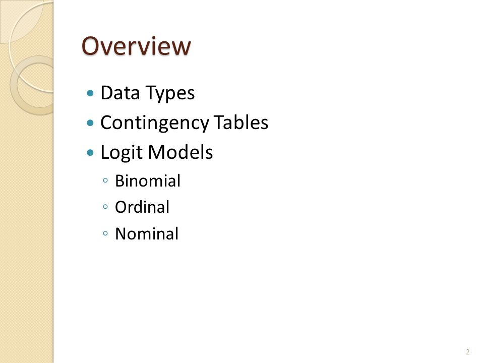 Overview Data Types Contingency Tables Logit Models ◦ Binomial ◦ Ordinal ◦ Nominal 2