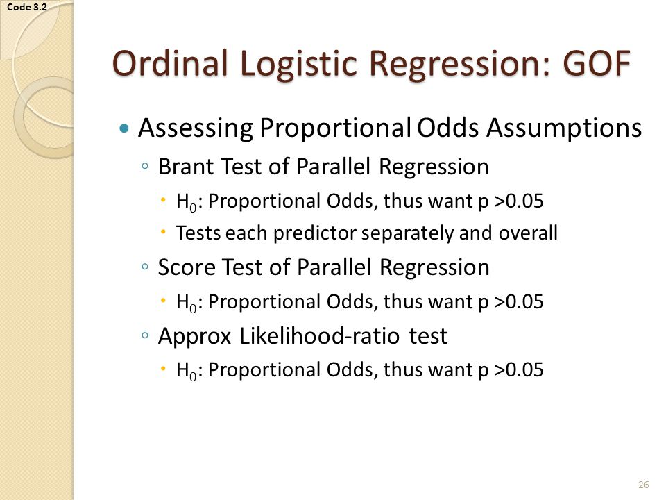 Ordinal Logistic Regression: GOF Assessing Proportional Odds Assumptions ◦ Brant Test of Parallel Regression  H 0 : Proportional Odds, thus want p >0.05  Tests each predictor separately and overall ◦ Score Test of Parallel Regression  H 0 : Proportional Odds, thus want p >0.05 ◦ Approx Likelihood-ratio test  H 0 : Proportional Odds, thus want p >0.05 26 Code 3.2