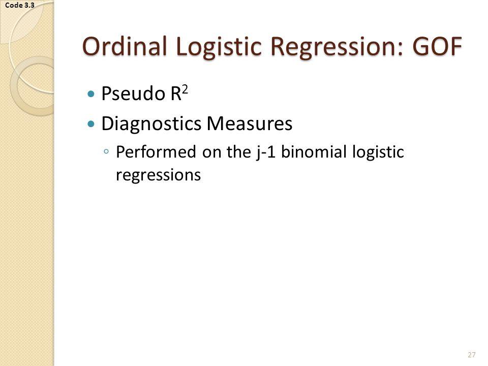 Ordinal Logistic Regression: GOF Pseudo R 2 Diagnostics Measures ◦ Performed on the j-1 binomial logistic regressions 27 Code 3.3