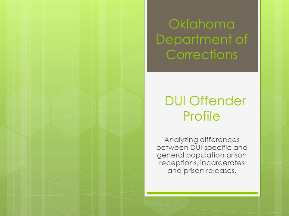 Oklahoma Department of Corrections DUI Offender Profile Analyzing differences between DUI-specific and general population prison receptions, incarcera