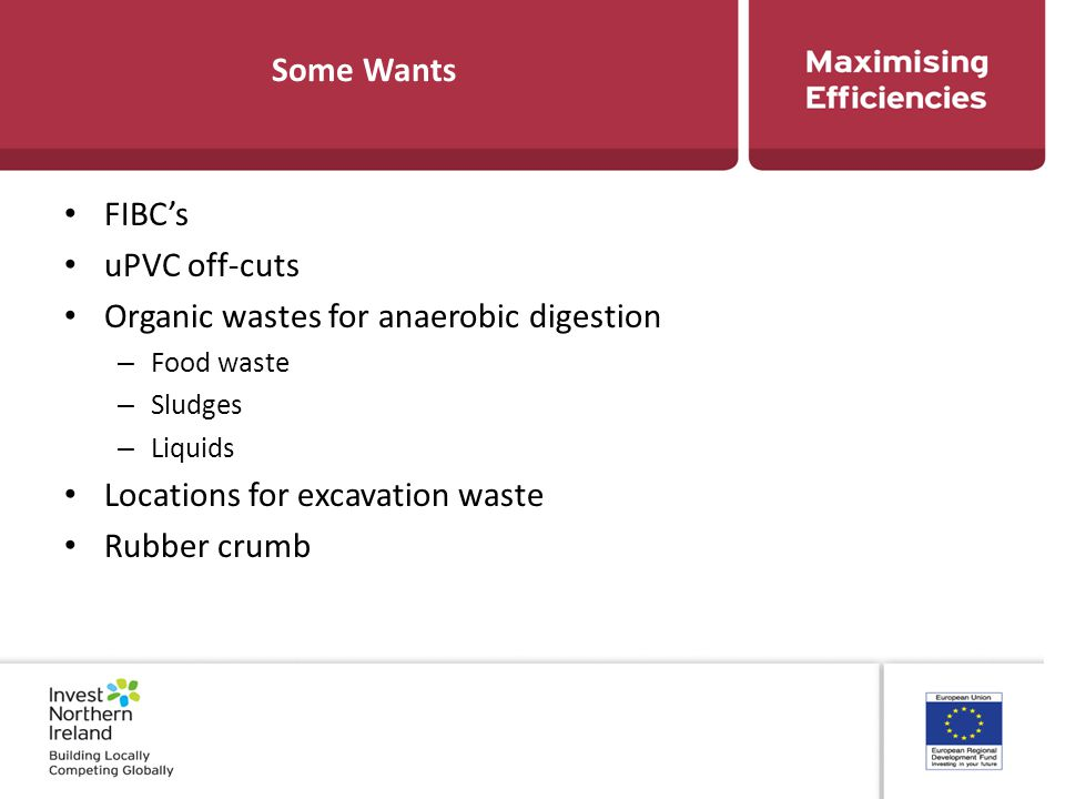 Some Wants FIBC's uPVC off-cuts Organic wastes for anaerobic digestion – Food waste – Sludges – Liquids Locations for excavation waste Rubber crumb