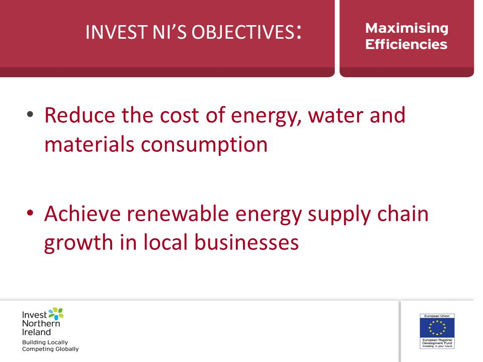 INVEST NI'S OBJECTIVES : Reduce the cost of energy, water and materials consumption Achieve renewable energy supply chain growth in local businesses