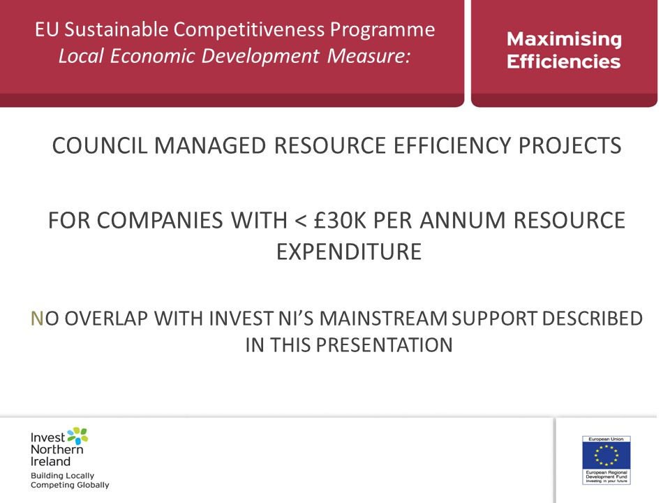 EU Sustainable Competitiveness Programme Local Economic Development Measure: COUNCIL MANAGED RESOURCE EFFICIENCY PROJECTS FOR COMPANIES WITH < £30K PER ANNUM RESOURCE EXPENDITURE NO OVERLAP WITH INVEST NI'S MAINSTREAM SUPPORT DESCRIBED IN THIS PRESENTATION