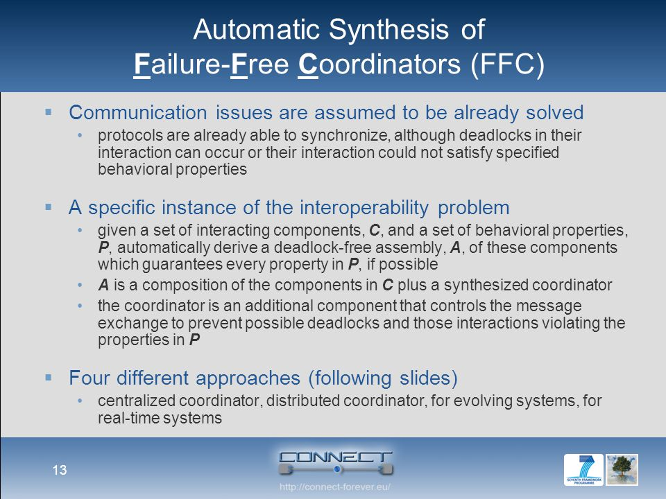 Automatic Synthesis of Failure-Free Coordinators (FFC)  Communication issues are assumed to be already solved protocols are already able to synchronize, although deadlocks in their interaction can occur or their interaction could not satisfy specified behavioral properties  A specific instance of the interoperability problem given a set of interacting components, C, and a set of behavioral properties, P, automatically derive a deadlock-free assembly, A, of these components which guarantees every property in P, if possible A is a composition of the components in C plus a synthesized coordinator the coordinator is an additional component that controls the message exchange to prevent possible deadlocks and those interactions violating the properties in P  Four different approaches (following slides) centralized coordinator, distributed coordinator, for evolving systems, for real-time systems 13