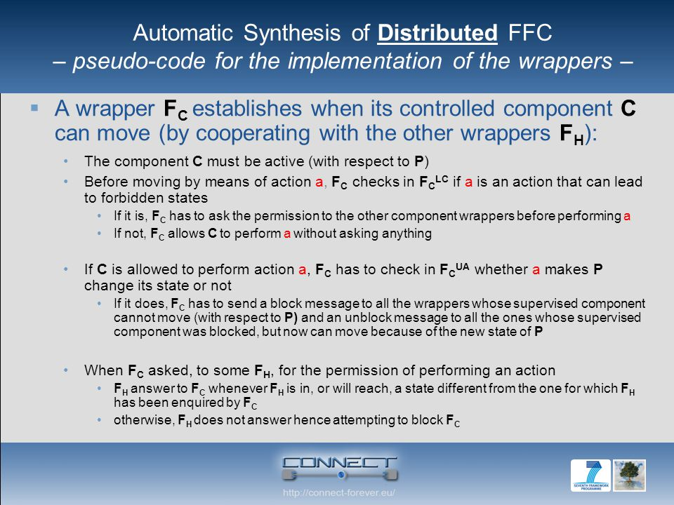  A wrapper F C establishes when its controlled component C can move (by cooperating with the other wrappers F H ): The component C must be active (with respect to P) Before moving by means of action a, F C checks in F C LC if a is an action that can lead to forbidden states If it is, F C has to ask the permission to the other component wrappers before performing a If not, F C allows C to perform a without asking anything If C is allowed to perform action a, F C has to check in F C UA whether a makes P change its state or not If it does, F C has to send a block message to all the wrappers whose supervised component cannot move (with respect to P) and an unblock message to all the ones whose supervised component was blocked, but now can move because of the new state of P When F C asked, to some F H, for the permission of performing an action F H answer to F C whenever F H is in, or will reach, a state different from the one for which F H has been enquired by F C otherwise, F H does not answer hence attempting to block F C Automatic Synthesis of Distributed FFC – pseudo-code for the implementation of the wrappers –