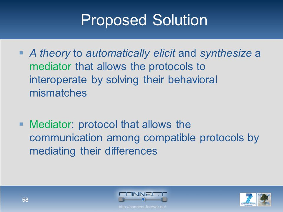 Proposed Solution  A theory to automatically elicit and synthesize a mediator that allows the protocols to interoperate by solving their behavioral mismatches  Mediator: protocol that allows the communication among compatible protocols by mediating their differences 58