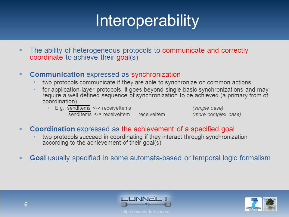 Interoperability  The ability of heterogeneous protocols to communicate and correctly coordinate to achieve their goal(s)  Communication expressed as synchronization two protocols communicate if they are able to synchronize on common actions for application-layer protocols, it goes beyond single basic synchronizations and may require a well defined sequence of synchronization to be achieved (a primary from of coordination) E.g., sendItems receiveItems(simple case) sendItems receiveItem … receiveItem(more complex case)  Coordination expressed as the achievement of a specified goal two protocols succeed in coordinating if they interact through synchronization according to the achievement of their goal(s)  Goal usually specified in some automata-based or temporal logic formalism 6