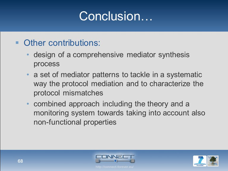 Conclusion…  Other contributions: design of a comprehensive mediator synthesis process a set of mediator patterns to tackle in a systematic way the protocol mediation and to characterize the protocol mismatches combined approach including the theory and a monitoring system towards taking into account also non-functional properties 68