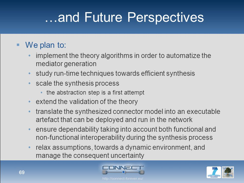 …and Future Perspectives  We plan to: implement the theory algorithms in order to automatize the mediator generation study run-time techniques towards efficient synthesis scale the synthesis process the abstraction step is a first attempt extend the validation of the theory translate the synthesized connector model into an executable artefact that can be deployed and run in the network ensure dependability taking into account both functional and non-functional interoperability during the synthesis process relax assumptions, towards a dynamic environment, and manage the consequent uncertainty 69