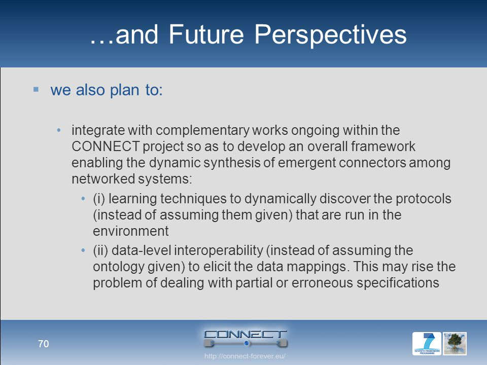 …and Future Perspectives  we also plan to: integrate with complementary works ongoing within the CONNECT project so as to develop an overall framework enabling the dynamic synthesis of emergent connectors among networked systems: (i) learning techniques to dynamically discover the protocols (instead of assuming them given) that are run in the environment (ii) data-level interoperability (instead of assuming the ontology given) to elicit the data mappings.