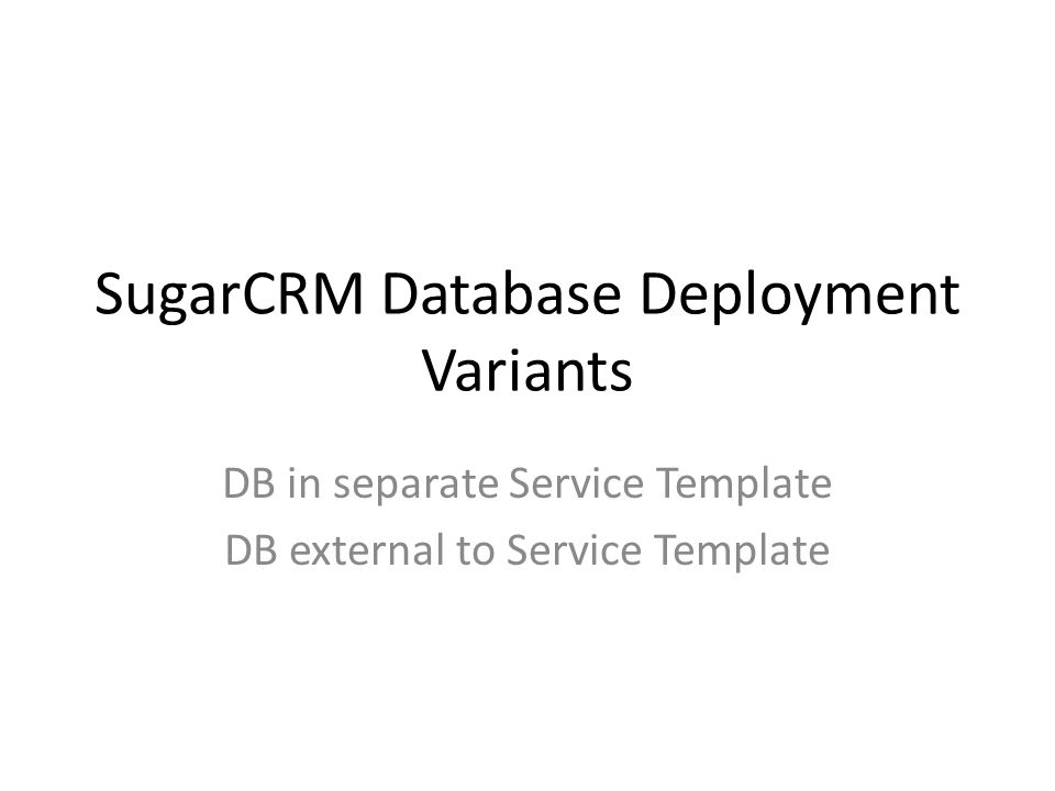 SugarCRM Database Deployment Variants DB in separate Service Template DB external to Service Template