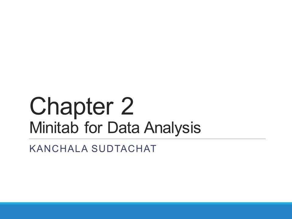 Chapter 2 Minitab for Data Analysis KANCHALA SUDTACHAT