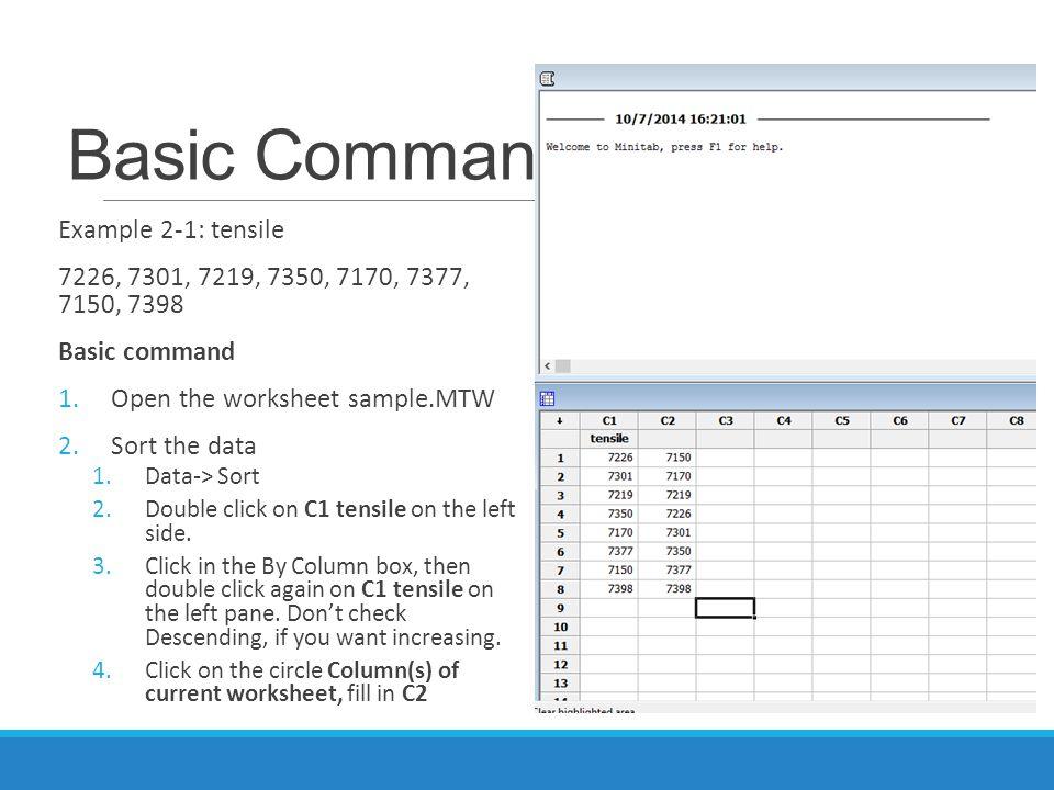 Basic Command Example 2-1: tensile 7226, 7301, 7219, 7350, 7170, 7377, 7150, 7398 Basic command 1.Open the worksheet sample.MTW 2.Sort the data 1.Data-> Sort 2.Double click on C1 tensile on the left side.