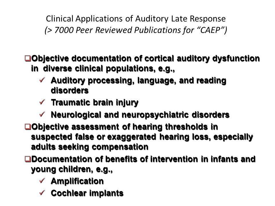 Clinical Applications of Auditory Late Response (> 7000 Peer Reviewed Publications for CAEP )  Objective documentation of cortical auditory dysfunction in diverse clinical populations, e.g., Auditory processing, language, and reading disorders Auditory processing, language, and reading disorders Traumatic brain injury Traumatic brain injury Neurological and neuropsychiatric disorders Neurological and neuropsychiatric disorders  Objective assessment of hearing thresholds in suspected false or exaggerated hearing loss, especially adults seeking compensation  Documentation of benefits of intervention in infants and young children, e.g., Amplification Amplification Cochlear implants Cochlear implants
