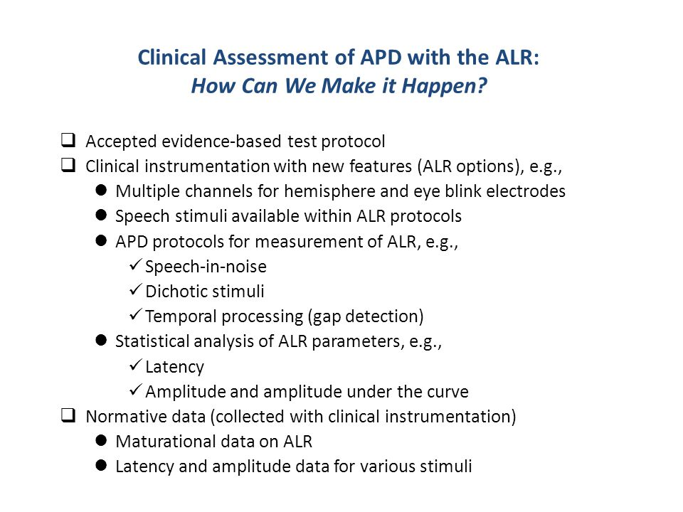  Accepted evidence-based test protocol  Clinical instrumentation with new features (ALR options), e.g., Multiple channels for hemisphere and eye blink electrodes Speech stimuli available within ALR protocols APD protocols for measurement of ALR, e.g., Speech-in-noise Dichotic stimuli Temporal processing (gap detection) Statistical analysis of ALR parameters, e.g., Latency Amplitude and amplitude under the curve  Normative data (collected with clinical instrumentation) Maturational data on ALR Latency and amplitude data for various stimuli Clinical Assessment of APD with the ALR: How Can We Make it Happen?