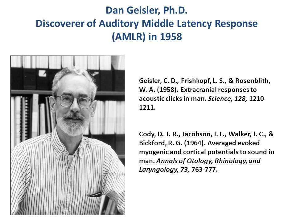 Dan Geisler, Ph.D.Discoverer of Auditory Middle Latency Response (AMLR) in 1958 Geisler, C.