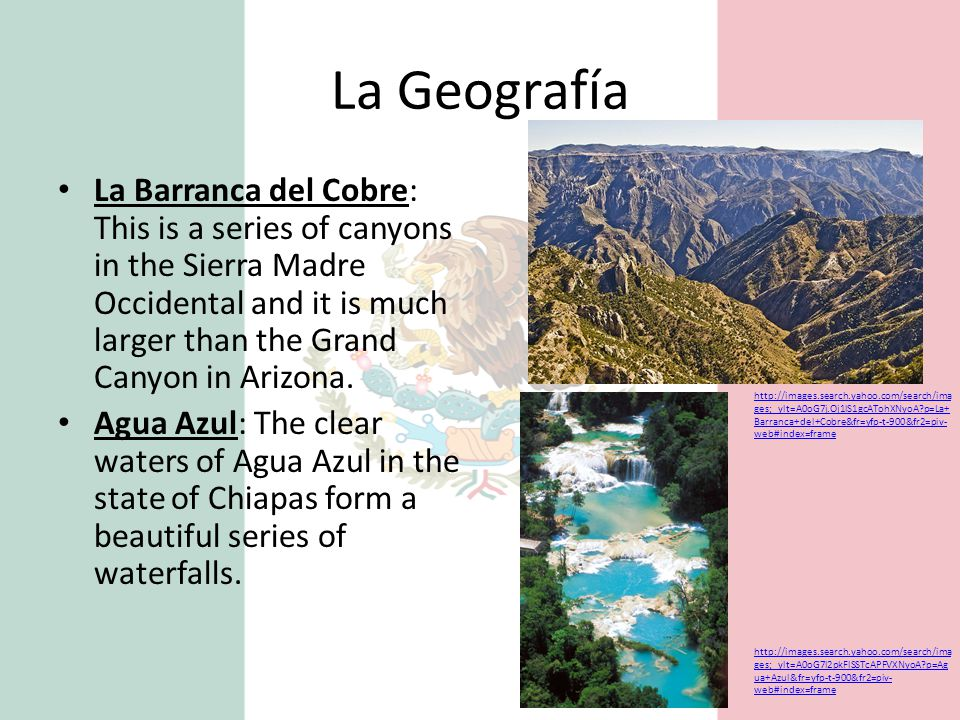 La Geografía La Barranca del Cobre: This is a series of canyons in the Sierra Madre Occidental and it is much larger than the Grand Canyon in Arizona.