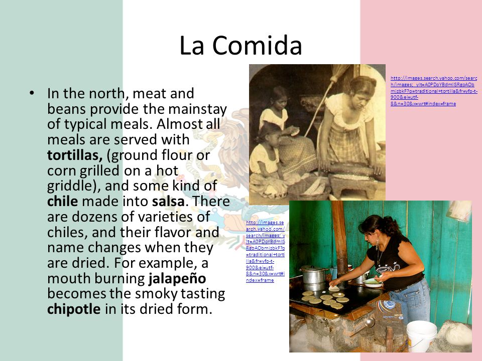 La Comida In the north, meat and beans provide the mainstay of typical meals. Almost all meals are served with tortillas, (ground flour or corn grille