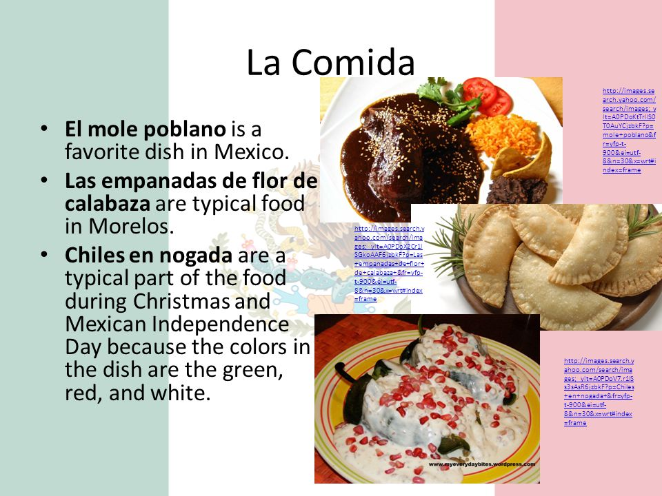 La Comida El mole poblano is a favorite dish in Mexico. Las empanadas de flor de calabaza are typical food in Morelos. Chiles en nogada are a typical