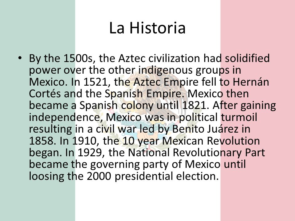 La Historia By the 1500s, the Aztec civilization had solidified power over the other indigenous groups in Mexico. In 1521, the Aztec Empire fell to He
