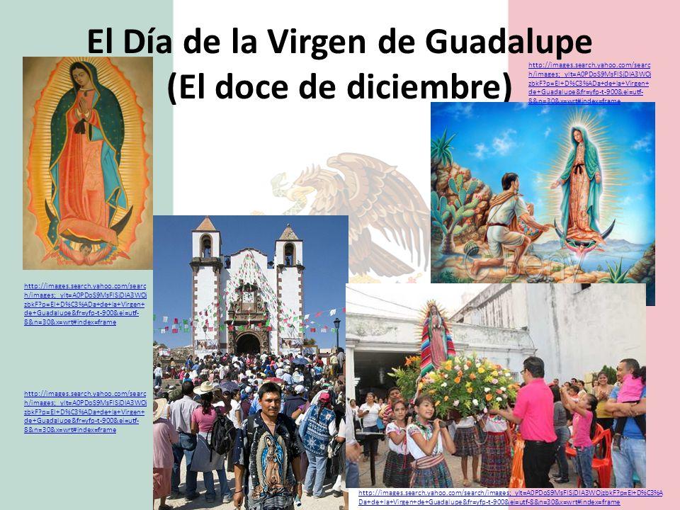 El Día de la Virgen de Guadalupe (El doce de diciembre) http://images.search.yahoo.com/searc h/images;_ylt=A0PDoS9MsFlSjDIA3WOj zbkF?p=El+D%C3%ADa+de+la+Virgen+ de+Guadalupe&fr=yfp-t-900&ei=utf- 8&n=30&x=wrt#index=frame http://images.search.yahoo.com/searc h/images;_ylt=A0PDoS9MsFlSjDIA3WOj zbkF?p=El+D%C3%ADa+de+la+Virgen+ de+Guadalupe&fr=yfp-t-900&ei=utf- 8&n=30&x=wrt#index=frame http://images.search.yahoo.com/searc h/images;_ylt=A0PDoS9MsFlSjDIA3WOj zbkF?p=El+D%C3%ADa+de+la+Virgen+ de+Guadalupe&fr=yfp-t-900&ei=utf- 8&n=30&x=wrt#index=frame http://images.search.yahoo.com/search/images;_ylt=A0PDoS9MsFlSjDIA3WOjzbkF?p=El+D%C3%A Da+de+la+Virgen+de+Guadalupe&fr=yfp-t-900&ei=utf-8&n=30&x=wrt#index=frame