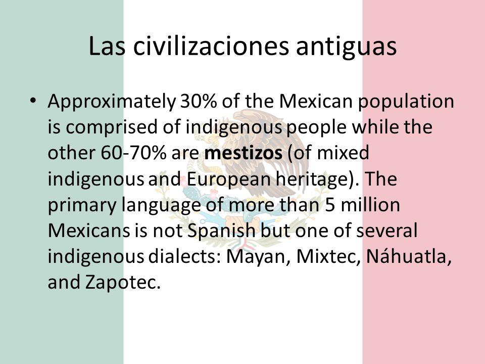 Las civilizaciones antiguas Approximately 30% of the Mexican population is comprised of indigenous people while the other 60-70% are mestizos (of mixe