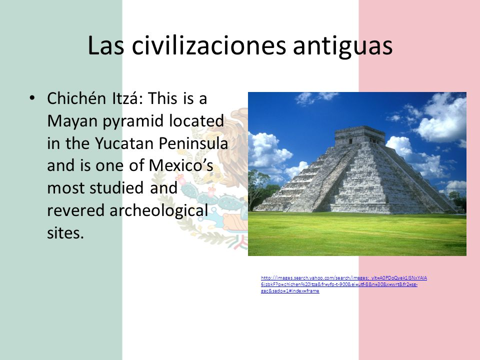 Las civilizaciones antiguas Chichén Itzá: This is a Mayan pyramid located in the Yucatan Peninsula and is one of Mexico's most studied and revered archeological sites.