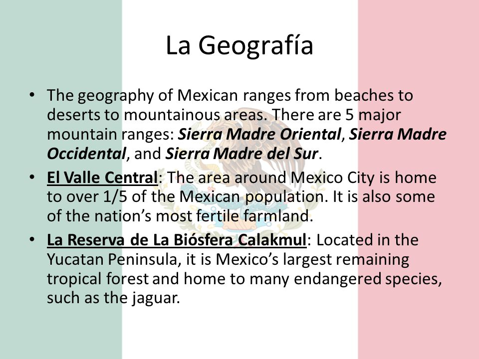 La Geografía The geography of Mexican ranges from beaches to deserts to mountainous areas. There are 5 major mountain ranges: Sierra Madre Oriental, S