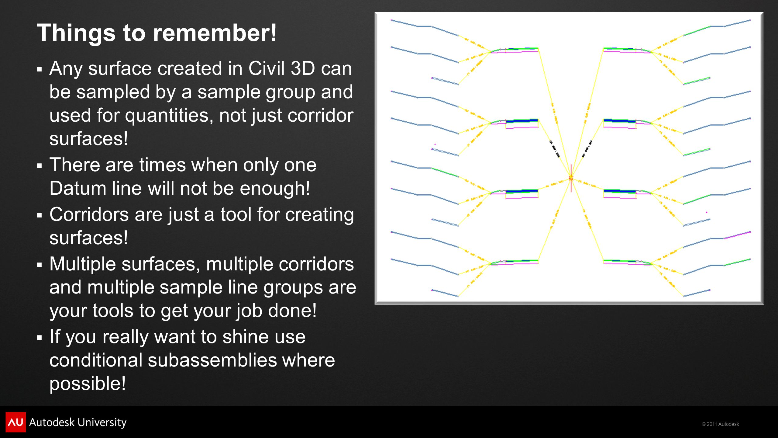 © 2011 Autodesk Things to remember!  Any surface created in Civil 3D can be sampled by a sample group and used for quantities, not just corridor surf