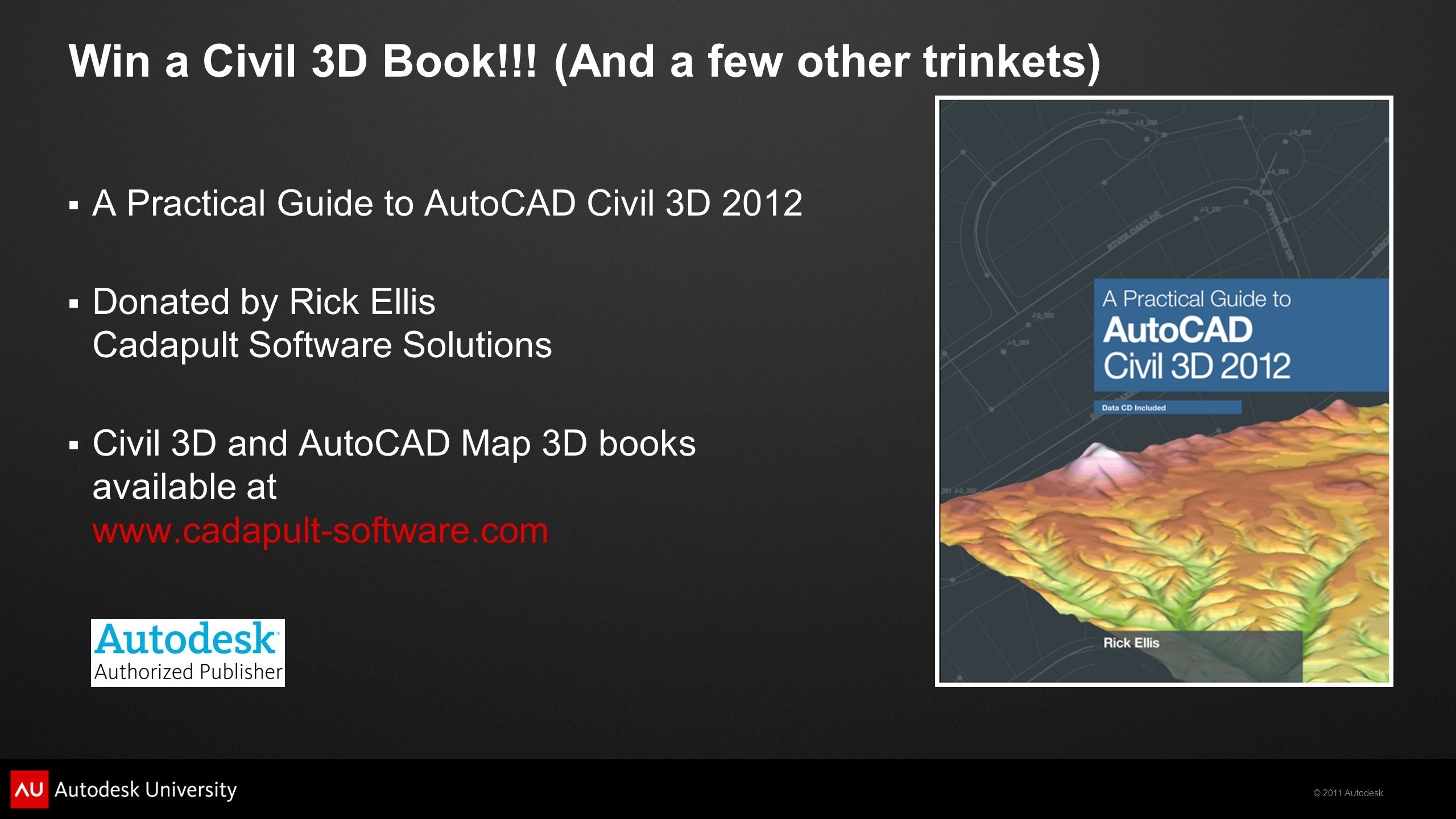 © 2011 Autodesk Win a Civil 3D Book!!! (And a few other trinkets)  A Practical Guide to AutoCAD Civil 3D 2012  Donated by Rick Ellis Cadapult Softwa