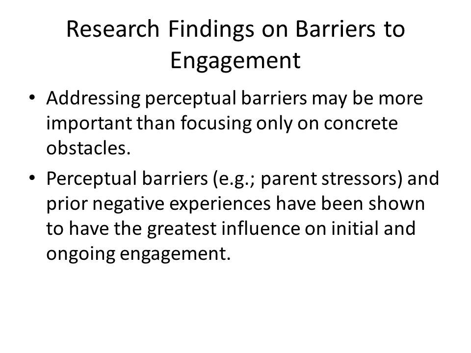 Research Findings on Barriers to Engagement Addressing perceptual barriers may be more important than focusing only on concrete obstacles. Perceptual