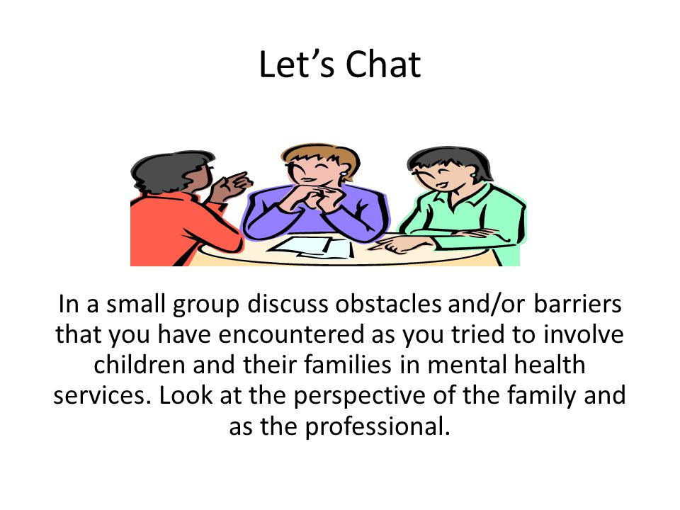 Let's Chat In a small group discuss obstacles and/or barriers that you have encountered as you tried to involve children and their families in mental