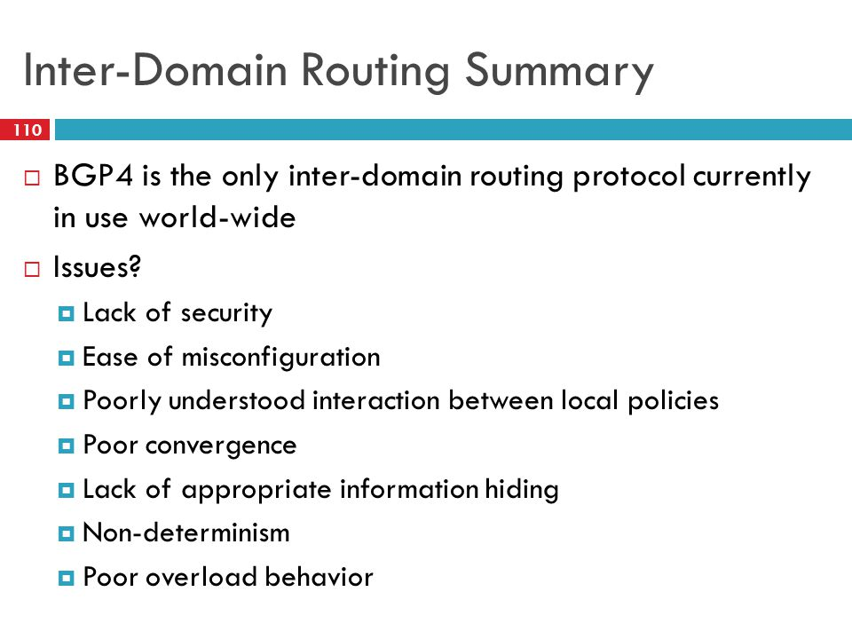 Inter-Domain Routing Summary  BGP4 is the only inter-domain routing protocol currently in use world-wide  Issues?  Lack of security  Ease of misco