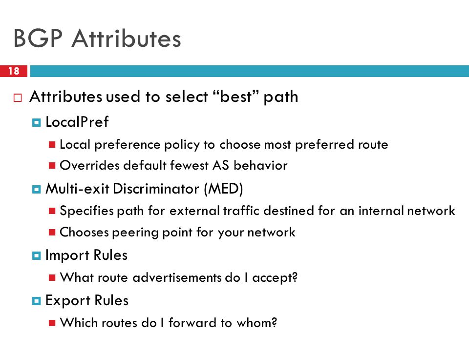 "BGP Attributes  Attributes used to select ""best"" path  LocalPref Local preference policy to choose most preferred route Overrides default fewest AS"